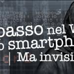 A spasso nel Web con lo smartphone... ma invisibili!